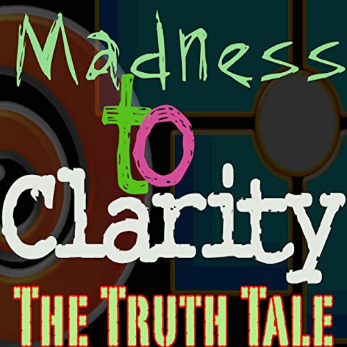 Madness To Clarity by The Truth Tale