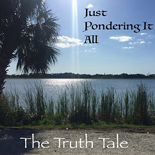 Just Pondering It All by The Truth Tale